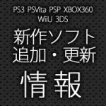 143_PS3/PSVita/PSP/XBOX360/WiiU/3DS 新作ソフト 追加・更新情報
